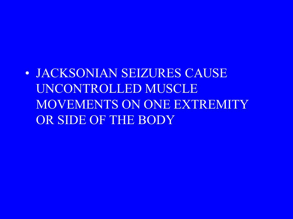 JACKSONIAN SEIZURES CAUSE UNCONTROLLED MUSCLE MOVEMENTS ON ONE EXTREMITY OR SIDE OF THE BODY
