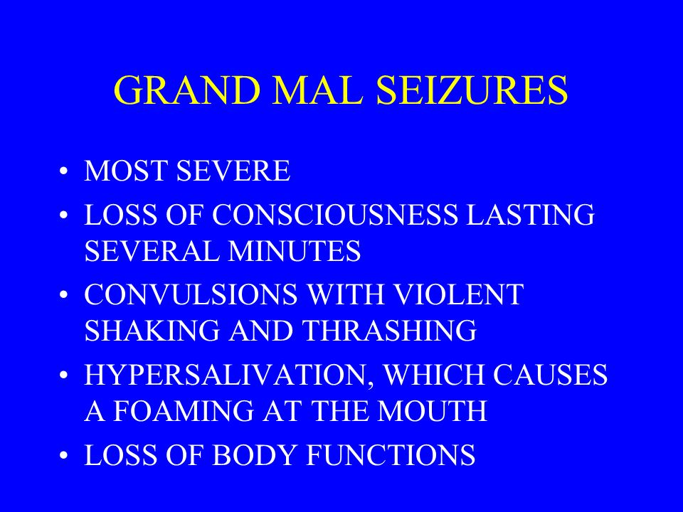 GRAND MAL SEIZURES MOST SEVERE LOSS OF CONSCIOUSNESS LASTING SEVERAL MINUTES CONVULSIONS WITH VIOLENT SHAKING AND THRASHING HYPERSALIVATION, WHICH CAUSES A FOAMING AT THE MOUTH LOSS OF BODY FUNCTIONS
