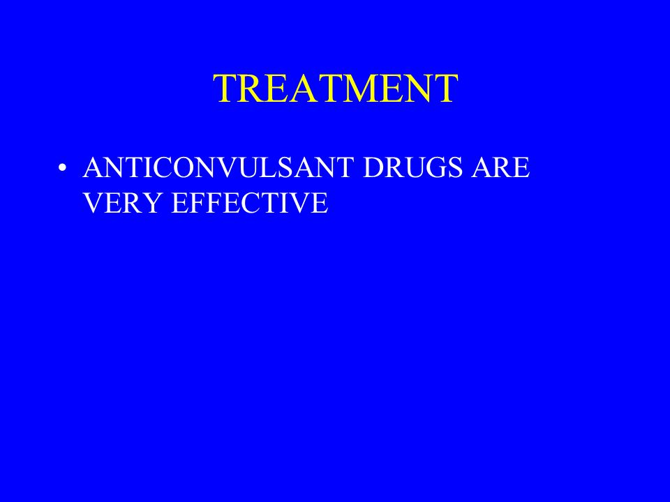 TREATMENT ANTICONVULSANT DRUGS ARE VERY EFFECTIVE