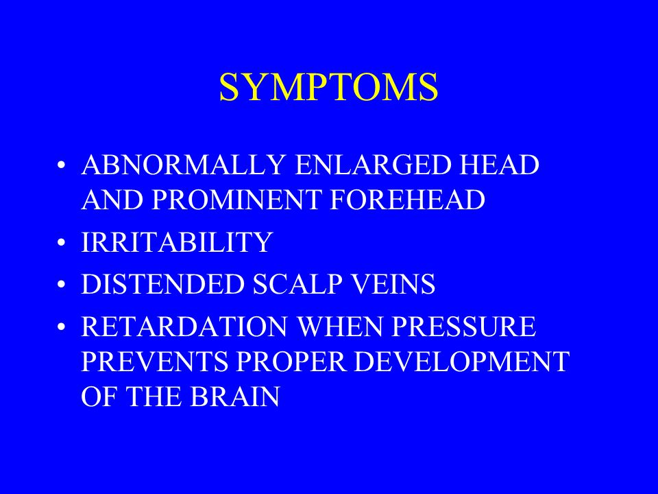 SYMPTOMS ABNORMALLY ENLARGED HEAD AND PROMINENT FOREHEAD IRRITABILITY DISTENDED SCALP VEINS RETARDATION WHEN PRESSURE PREVENTS PROPER DEVELOPMENT OF THE BRAIN