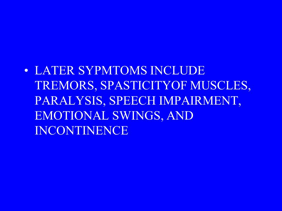 LATER SYPMTOMS INCLUDE TREMORS, SPASTICITYOF MUSCLES, PARALYSIS, SPEECH IMPAIRMENT, EMOTIONAL SWINGS, AND INCONTINENCE