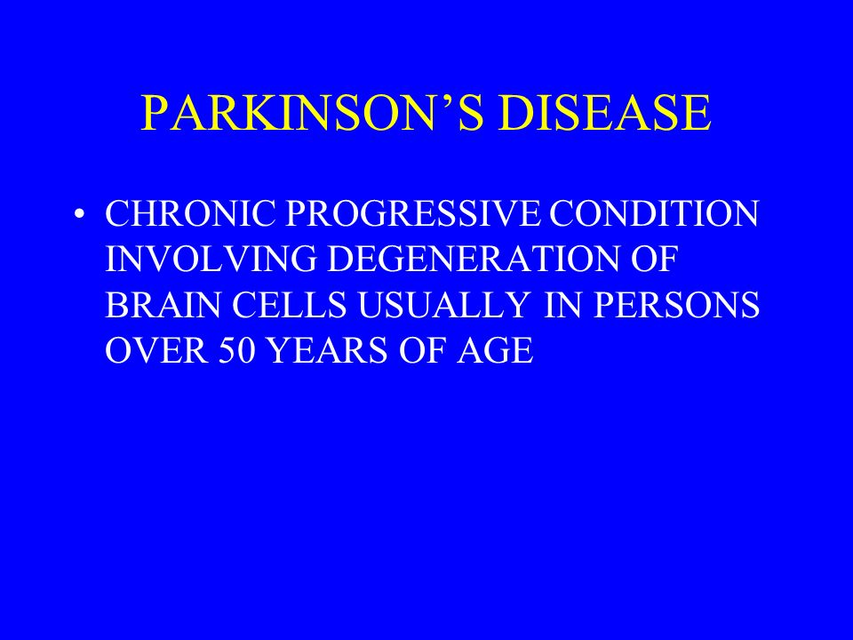 PARKINSONS DISEASE CHRONIC PROGRESSIVE CONDITION INVOLVING DEGENERATION OF BRAIN CELLS USUALLY IN PERSONS OVER 50 YEARS OF AGE