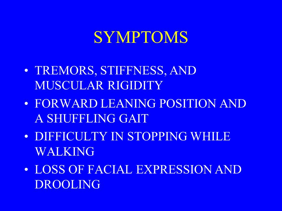 SYMPTOMS TREMORS, STIFFNESS, AND MUSCULAR RIGIDITY FORWARD LEANING POSITION AND A SHUFFLING GAIT DIFFICULTY IN STOPPING WHILE WALKING LOSS OF FACIAL EXPRESSION AND DROOLING