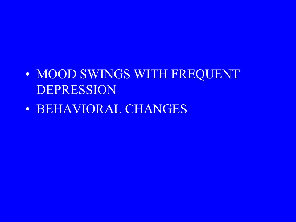 MOOD SWINGS WITH FREQUENT DEPRESSION BEHAVIORAL CHANGES