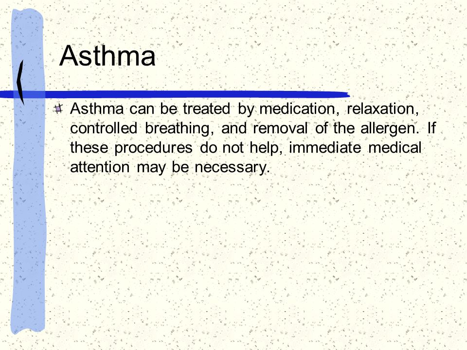 Asthma Asthma can be treated by medication, relaxation, controlled breathing, and removal of the allergen. If these procedures do not help, immediate