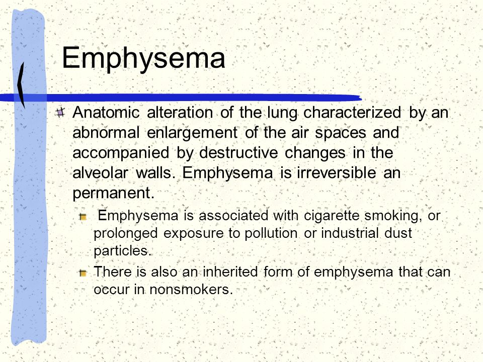 Emphysema Anatomic alteration of the lung characterized by an abnormal enlargement of the air spaces and accompanied by destructive changes in the alv