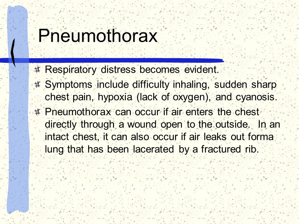 Pneumothorax Respiratory distress becomes evident. Symptoms include difficulty inhaling, sudden sharp chest pain, hypoxia (lack of oxygen), and cyanos