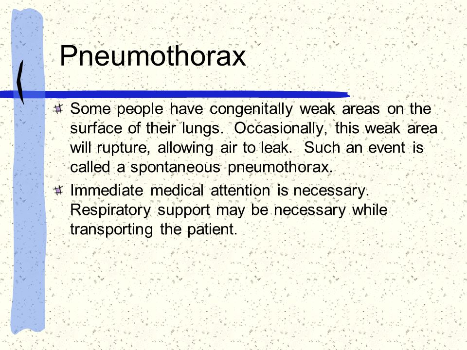 Pneumothorax Some people have congenitally weak areas on the surface of their lungs. Occasionally, this weak area will rupture, allowing air to leak.