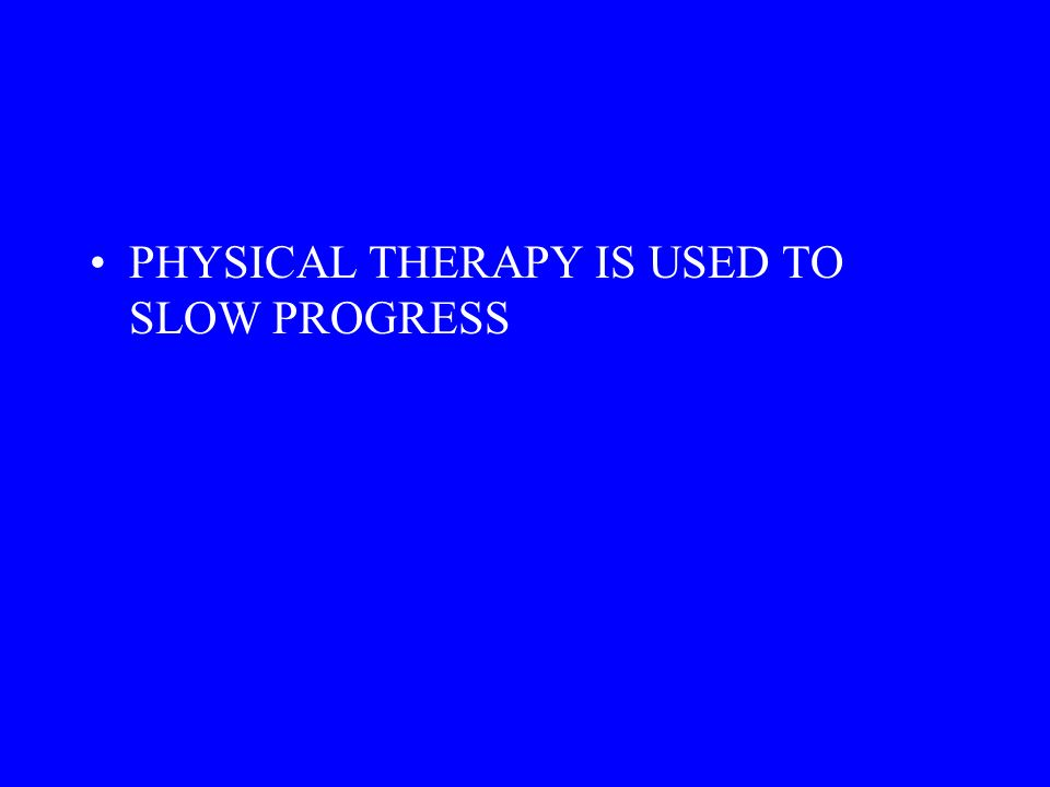 PHYSICAL THERAPY IS USED TO SLOW PROGRESS