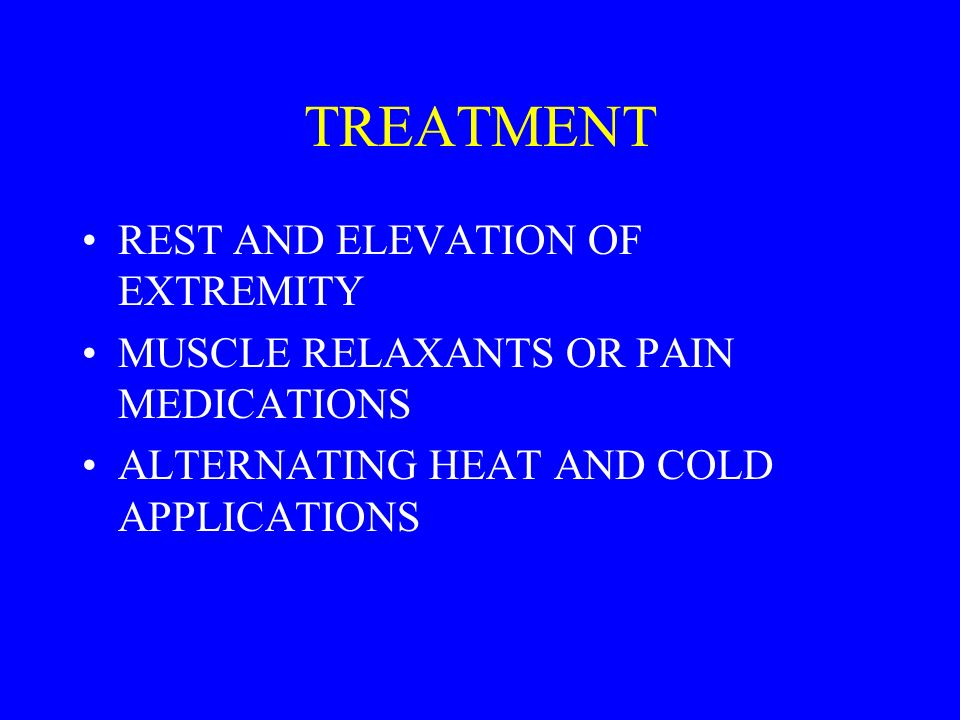 TREATMENT REST AND ELEVATION OF EXTREMITY MUSCLE RELAXANTS OR PAIN MEDICATIONS ALTERNATING HEAT AND COLD APPLICATIONS