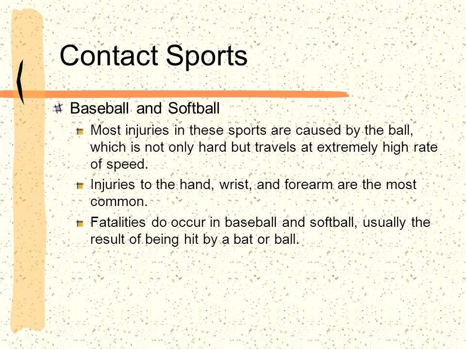 Contact Sports Baseball and Softball Most injuries in these sports are caused by the ball, which is not only hard but travels at extremely high rate of speed.