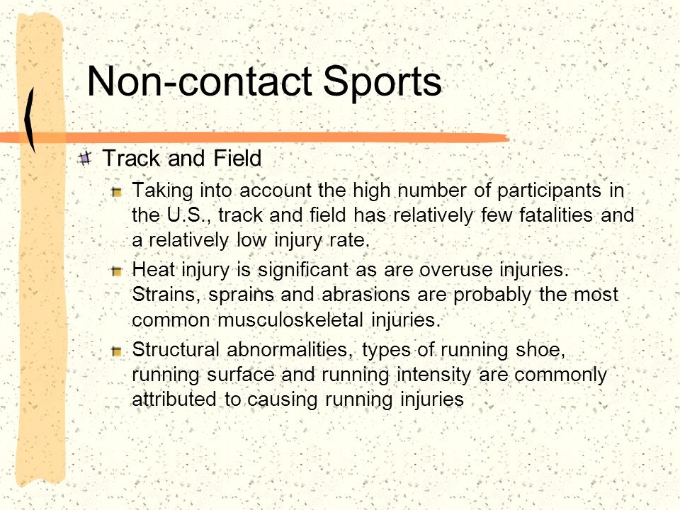 Non-contact Sports Track and Field Taking into account the high number of participants in the U.S., track and field has relatively few fatalities and a relatively low injury rate.