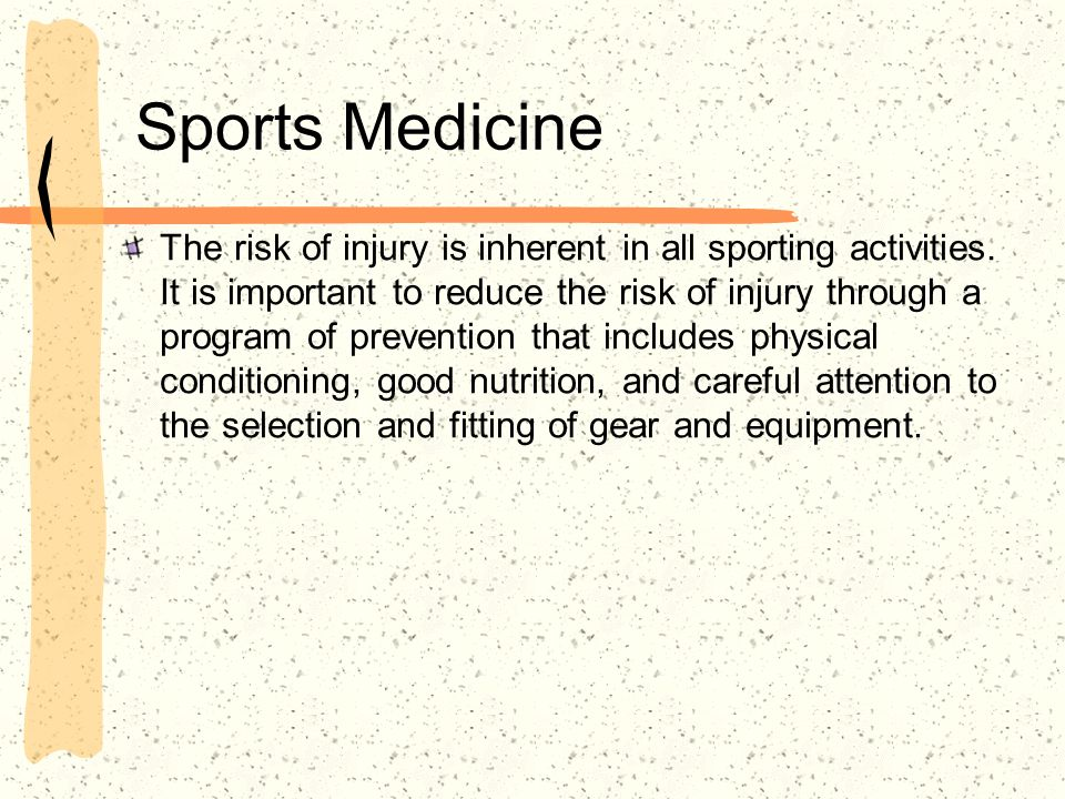 Sports Medicine The risk of injury is inherent in all sporting activities. It is important to reduce the risk of injury through a program of preventio