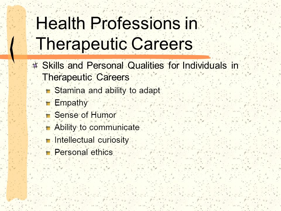 Health Professions in Therapeutic Careers Skills and Personal Qualities for Individuals in Therapeutic Careers Stamina and ability to adapt Empathy Sense of Humor Ability to communicate Intellectual curiosity Personal ethics