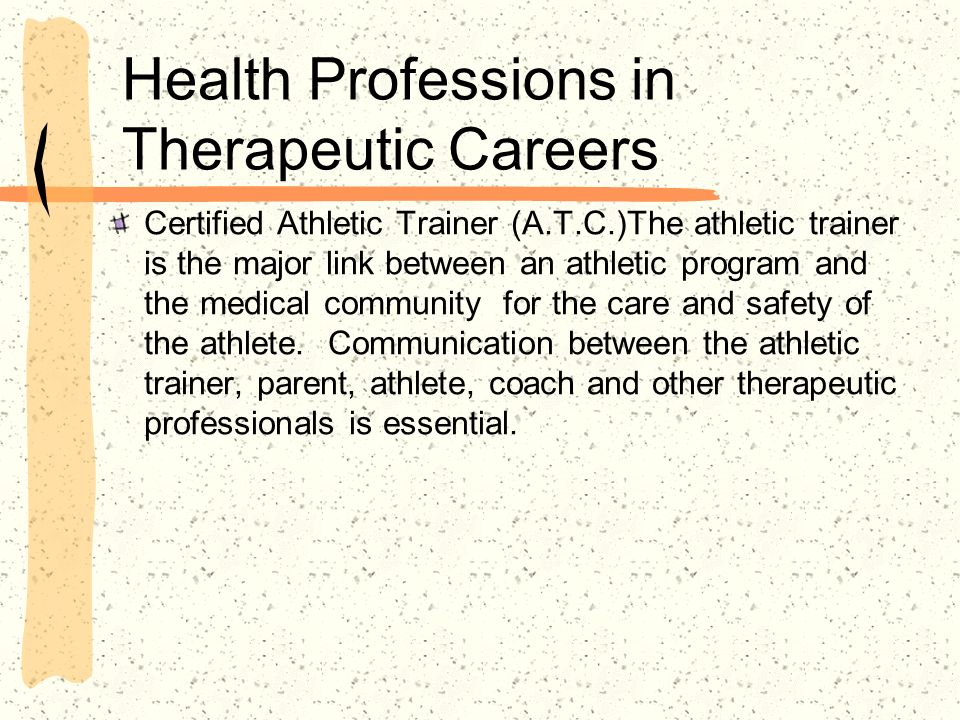 Health Professions in Therapeutic Careers Certified Athletic Trainer (A.T.C.)The athletic trainer is the major link between an athletic program and th