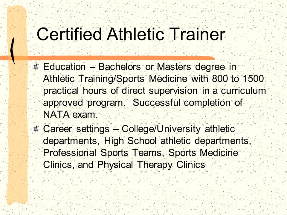 Certified Athletic Trainer Education – Bachelors or Masters degree in Athletic Training/Sports Medicine with 800 to 1500 practical hours of direct supervision in a curriculum approved program.
