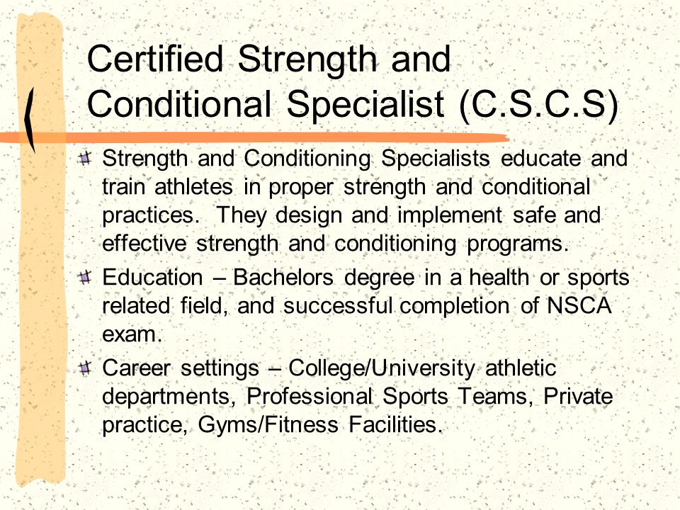 Certified Strength and Conditional Specialist (C.S.C.S) Strength and Conditioning Specialists educate and train athletes in proper strength and condit