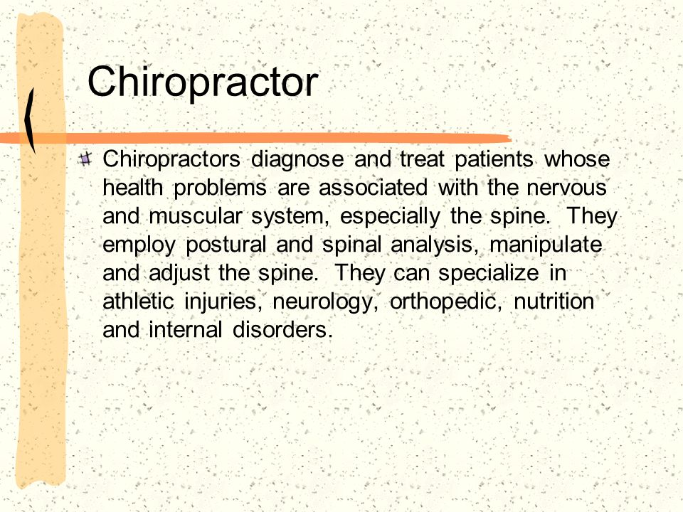 Chiropractor Chiropractors diagnose and treat patients whose health problems are associated with the nervous and muscular system, especially the spine.