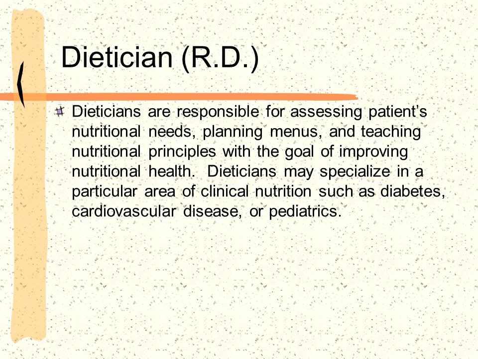 Dietician (R.D.) Dieticians are responsible for assessing patients nutritional needs, planning menus, and teaching nutritional principles with the goa