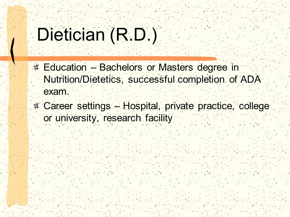Dietician (R.D.) Education – Bachelors or Masters degree in Nutrition/Dietetics, successful completion of ADA exam. Career settings – Hospital, privat