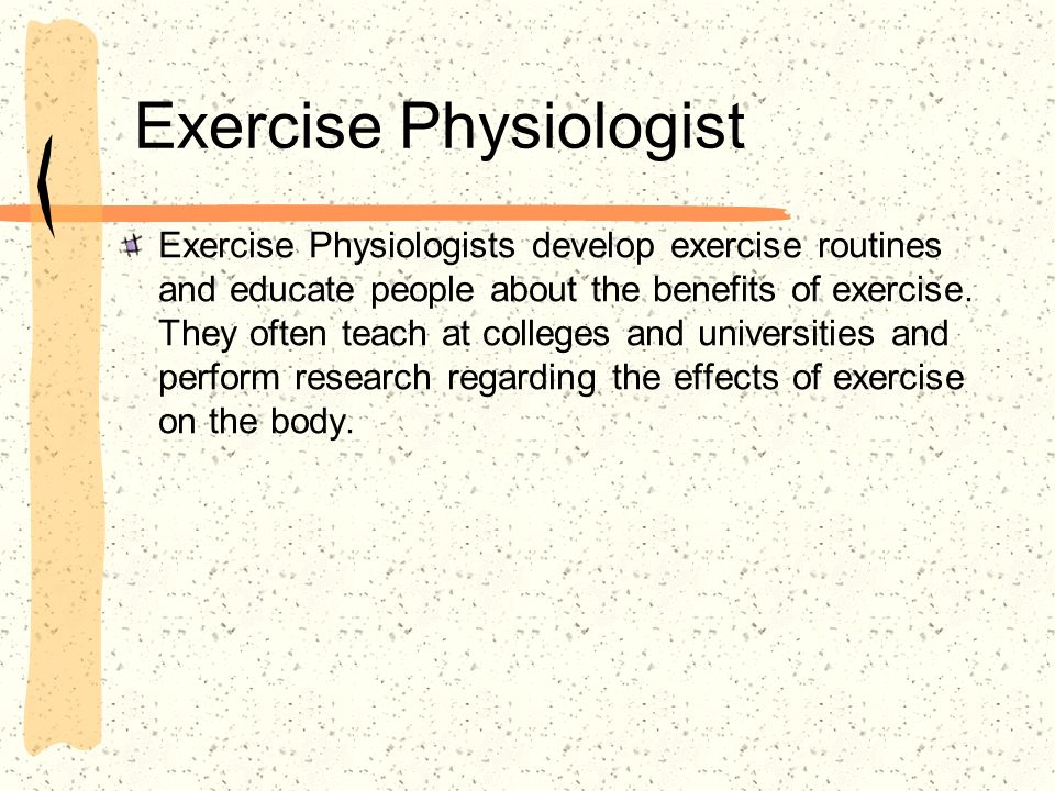 Exercise Physiologist Exercise Physiologists develop exercise routines and educate people about the benefits of exercise.