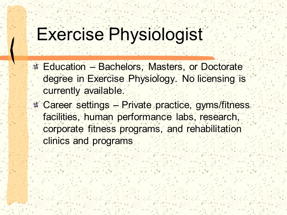 Exercise Physiologist Education – Bachelors, Masters, or Doctorate degree in Exercise Physiology. No licensing is currently available. Career settings