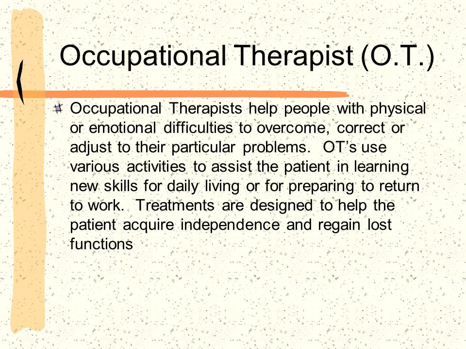 Occupational Therapist (O.T.) Occupational Therapists help people with physical or emotional difficulties to overcome, correct or adjust to their part