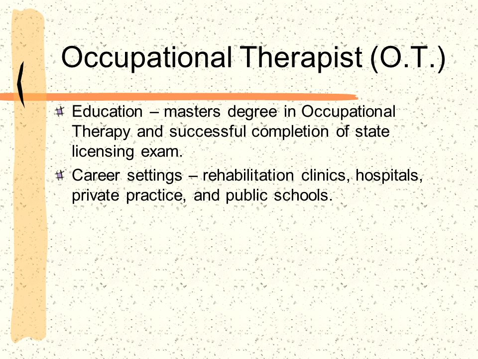 Occupational Therapist (O.T.) Education – masters degree in Occupational Therapy and successful completion of state licensing exam. Career settings –