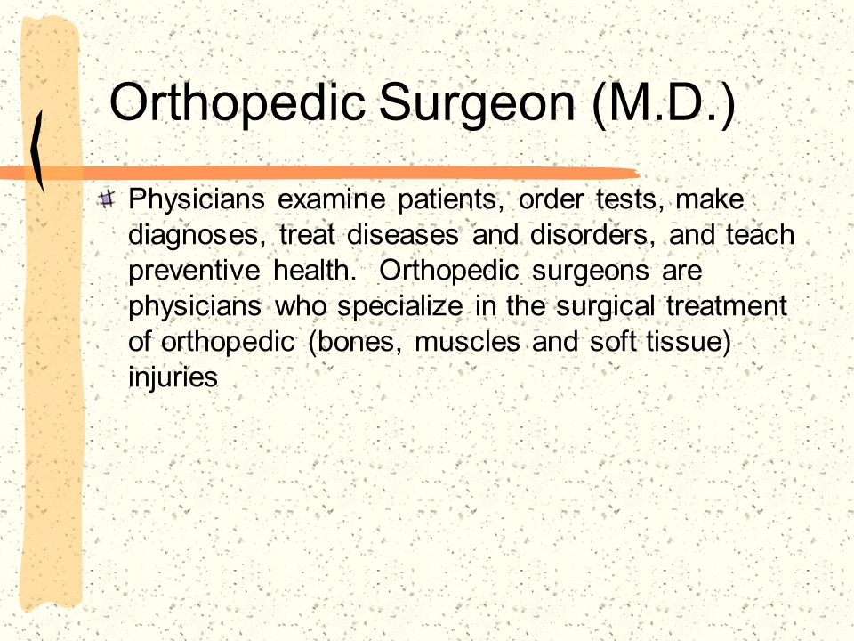 Orthopedic Surgeon (M.D.) Physicians examine patients, order tests, make diagnoses, treat diseases and disorders, and teach preventive health.
