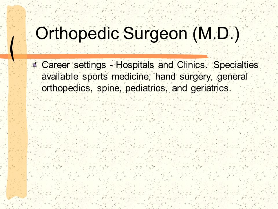 Orthopedic Surgeon (M.D.) Career settings - Hospitals and Clinics. Specialties available sports medicine, hand surgery, general orthopedics, spine, pe