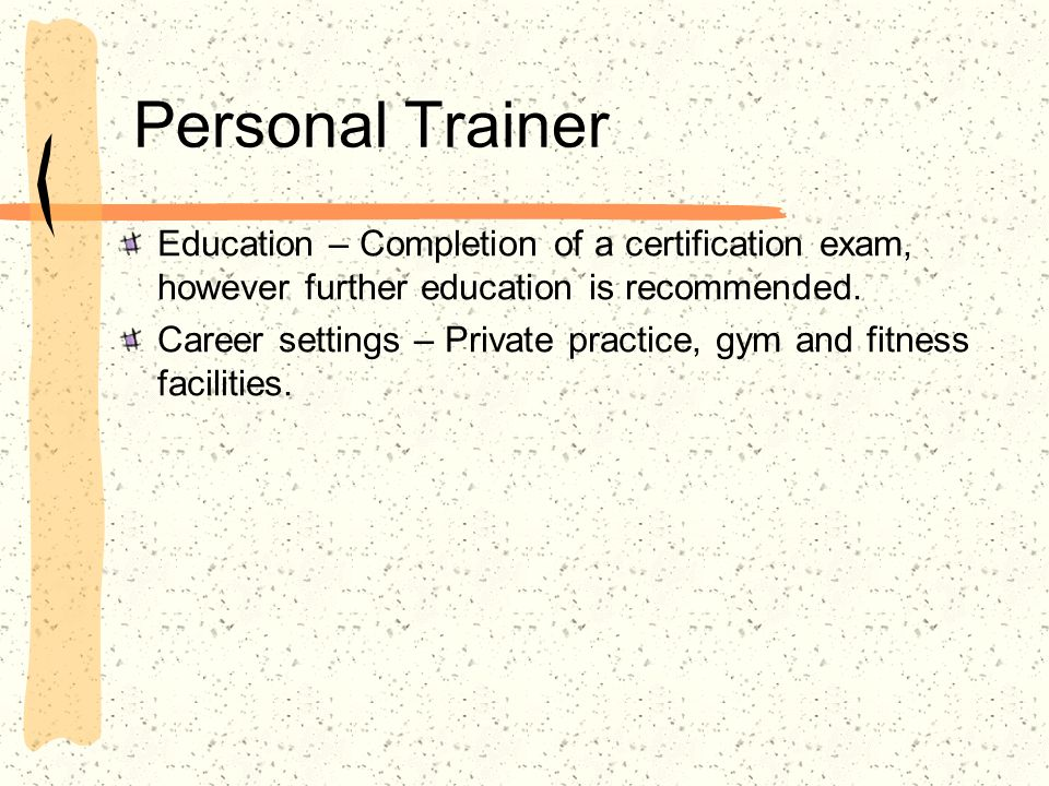 Personal Trainer Education – Completion of a certification exam, however further education is recommended. Career settings – Private practice, gym and