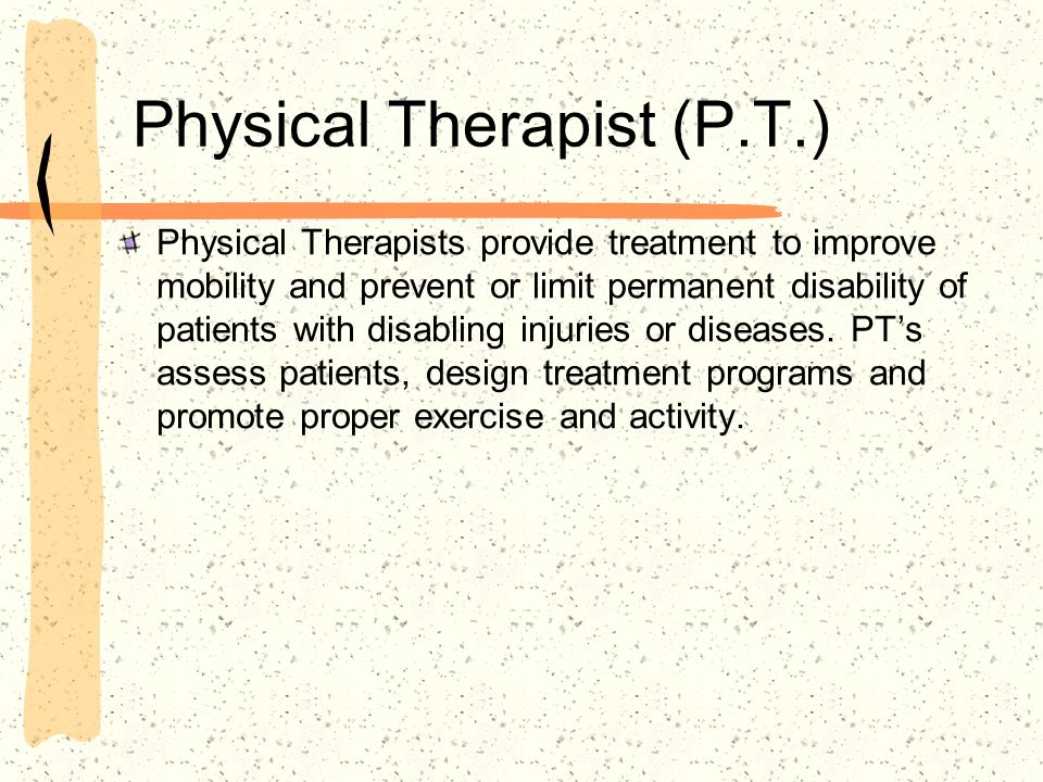 Physical Therapist (P.T.) Physical Therapists provide treatment to improve mobility and prevent or limit permanent disability of patients with disabli