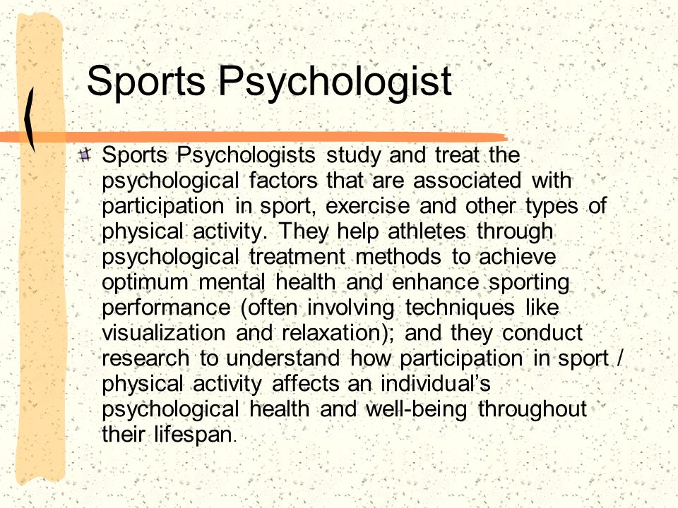 Sports Psychologist Sports Psychologists study and treat the psychological factors that are associated with participation in sport, exercise and other types of physical activity.