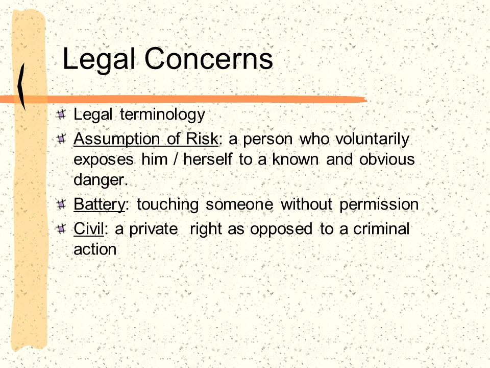 Legal Concerns Legal terminology Assumption of Risk: a person who voluntarily exposes him / herself to a known and obvious danger. Battery: touching s