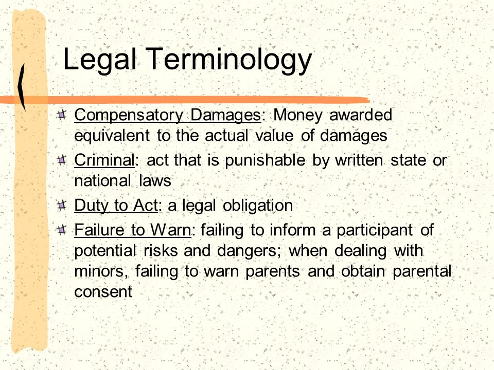 Legal Terminology Compensatory Damages: Money awarded equivalent to the actual value of damages Criminal: act that is punishable by written state or national laws Duty to Act: a legal obligation Failure to Warn: failing to inform a participant of potential risks and dangers; when dealing with minors, failing to warn parents and obtain parental consent