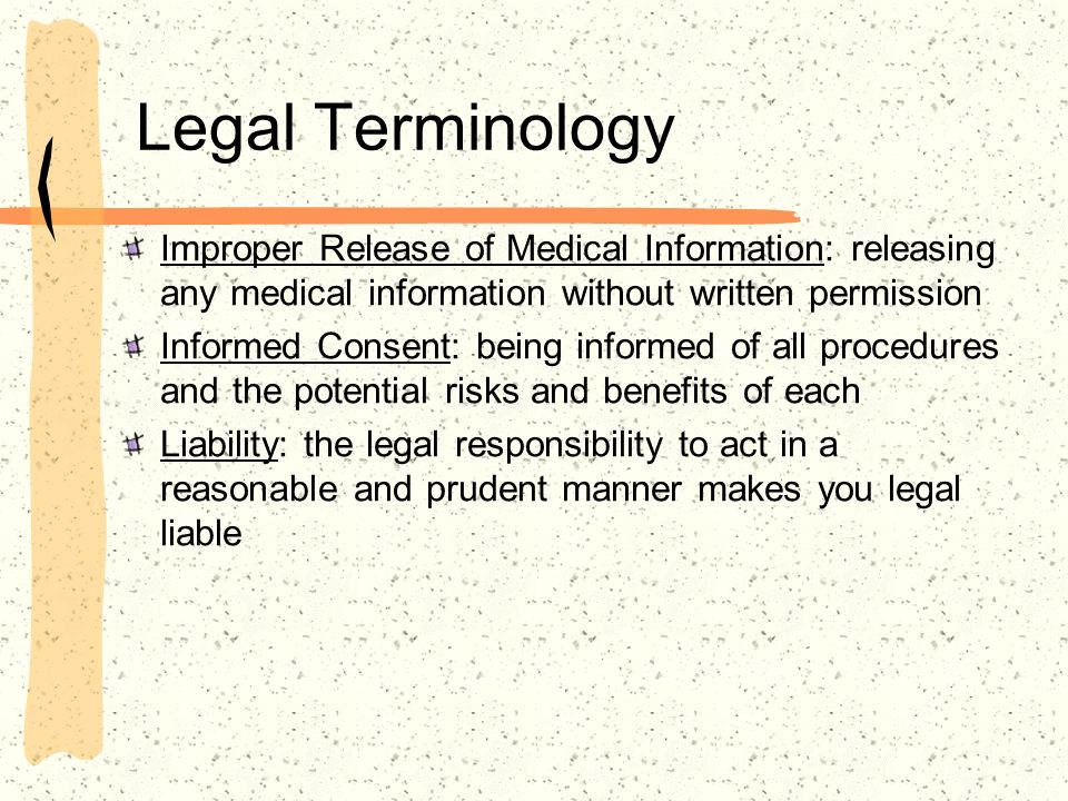 Legal Terminology Improper Release of Medical Information: releasing any medical information without written permission Informed Consent: being inform