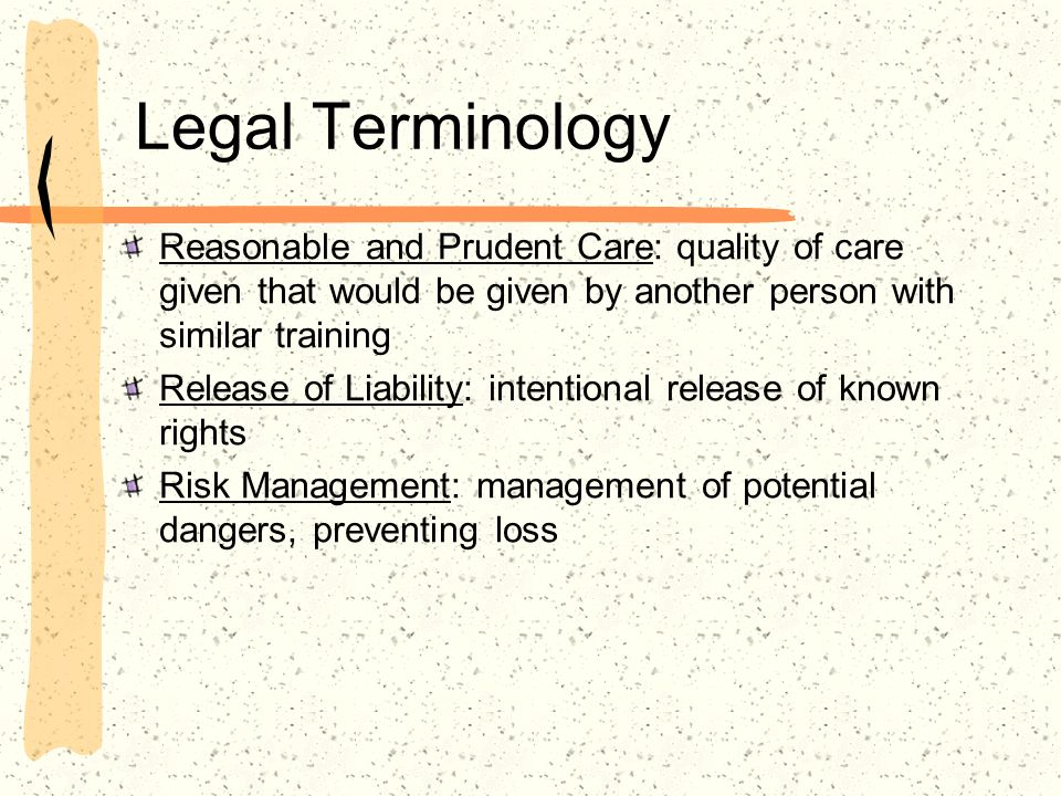 Legal Terminology Reasonable and Prudent Care: quality of care given that would be given by another person with similar training Release of Liability: intentional release of known rights Risk Management: management of potential dangers, preventing loss