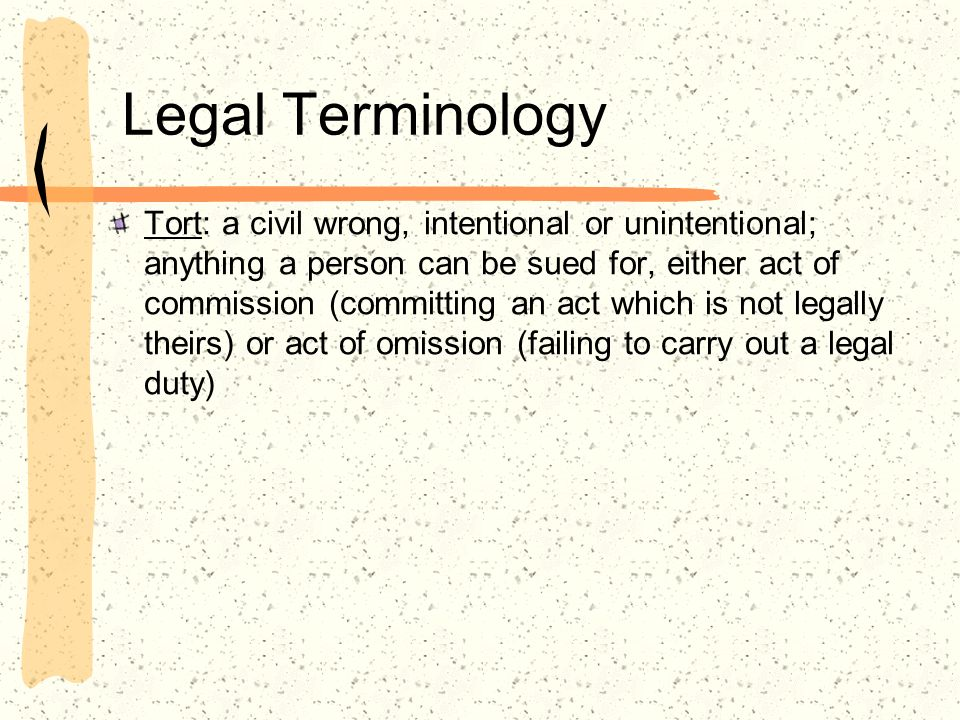 Legal Terminology Tort: a civil wrong, intentional or unintentional; anything a person can be sued for, either act of commission (committing an act wh