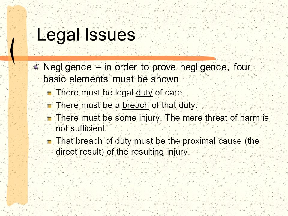 Legal Issues Negligence – in order to prove negligence, four basic elements must be shown There must be legal duty of care. There must be a breach of