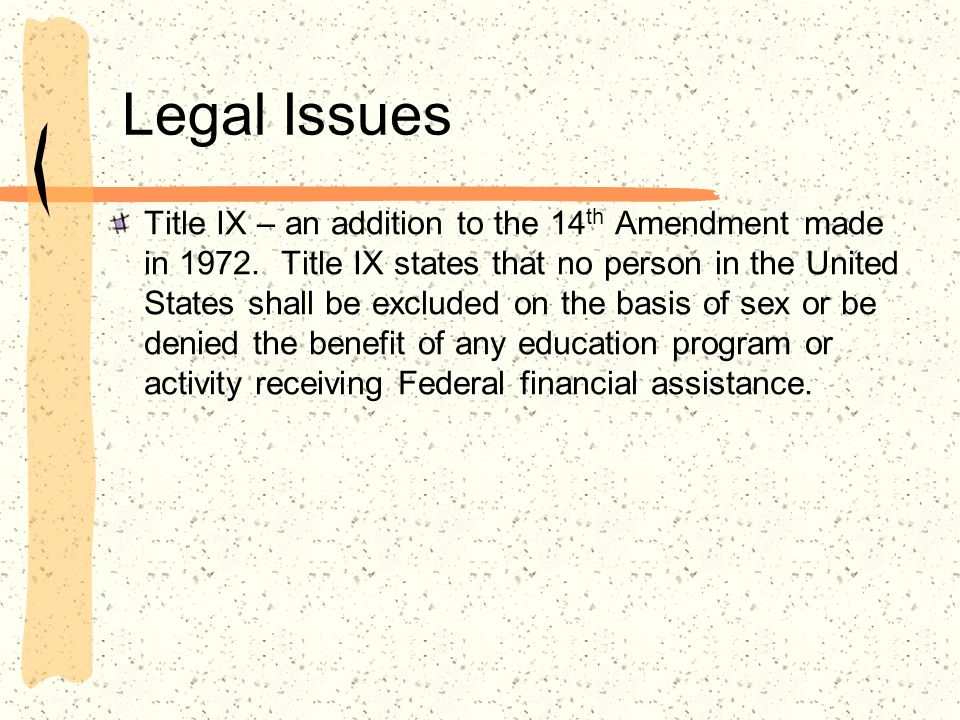 Legal Issues Title IX – an addition to the 14 th Amendment made in 1972. Title IX states that no person in the United States shall be excluded on the