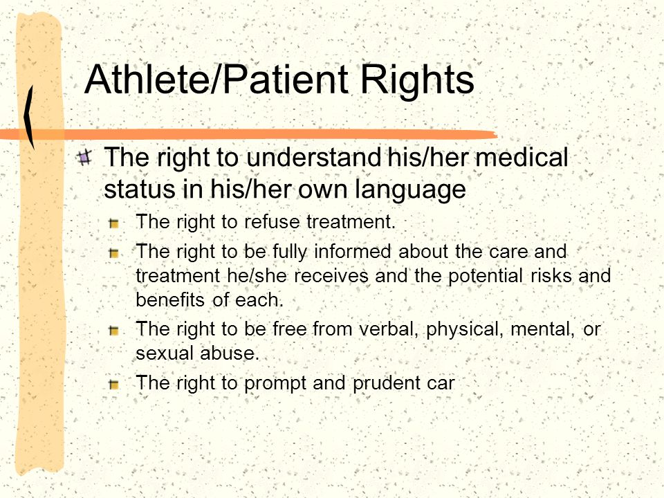 Athlete/Patient Rights The right to understand his/her medical status in his/her own language The right to refuse treatment. The right to be fully inf