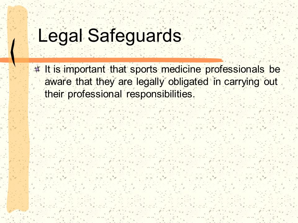 Legal Safeguards It is important that sports medicine professionals be aware that they are legally obligated in carrying out their professional respon