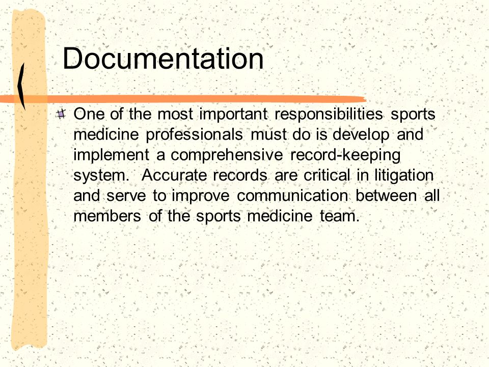 Documentation One of the most important responsibilities sports medicine professionals must do is develop and implement a comprehensive record-keeping
