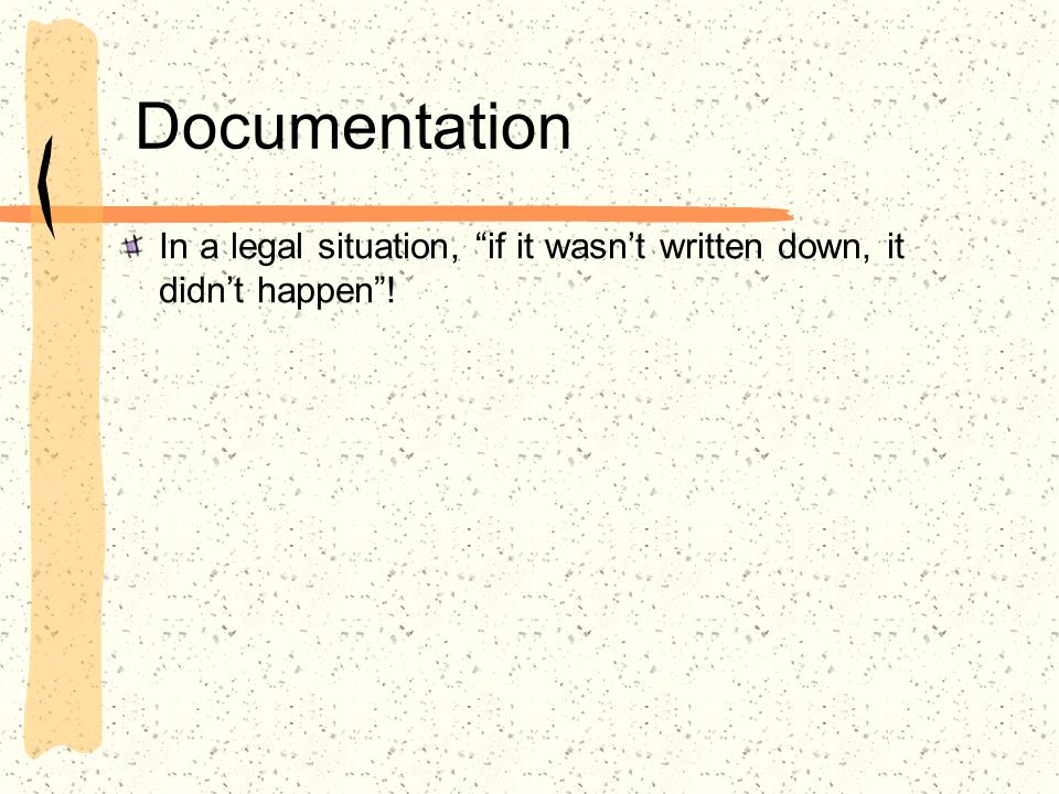 Documentation In a legal situation, if it wasnt written down, it didnt happen!