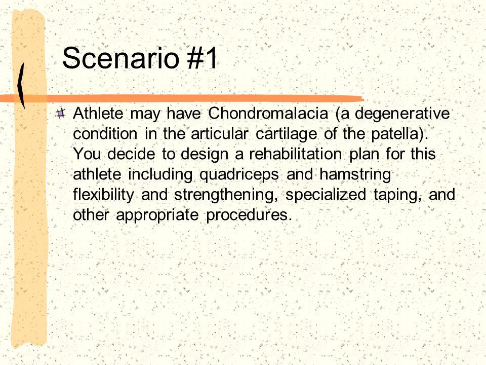 Scenario #1 Athlete may have Chondromalacia (a degenerative condition in the articular cartilage of the patella).
