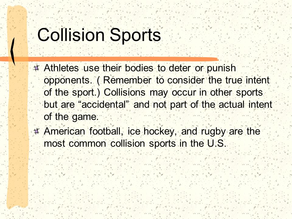 Collision Sports Athletes use their bodies to deter or punish opponents. ( Remember to consider the true intent of the sport.) Collisions may occur in