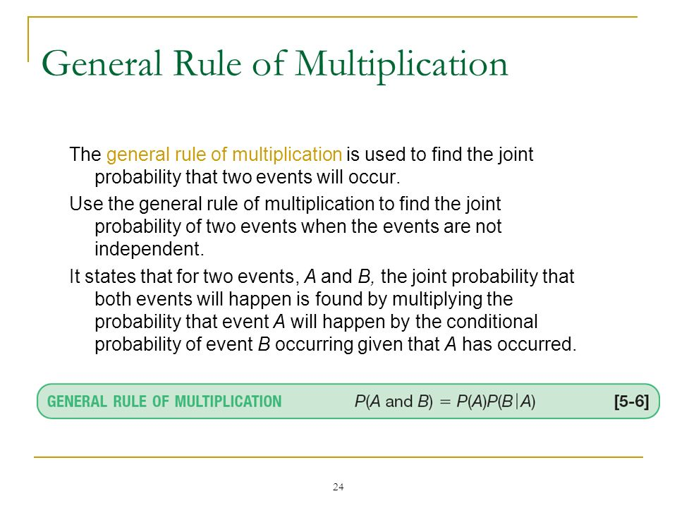 24 General Rule of Multiplication The general rule of multiplication is used to find the joint probability that two events will occur. Use the general