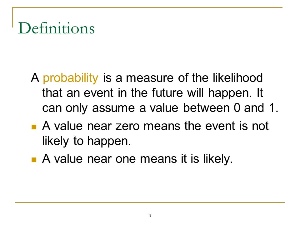 3 Definitions A probability is a measure of the likelihood that an event in the future will happen. It can only assume a value between 0 and 1. A valu