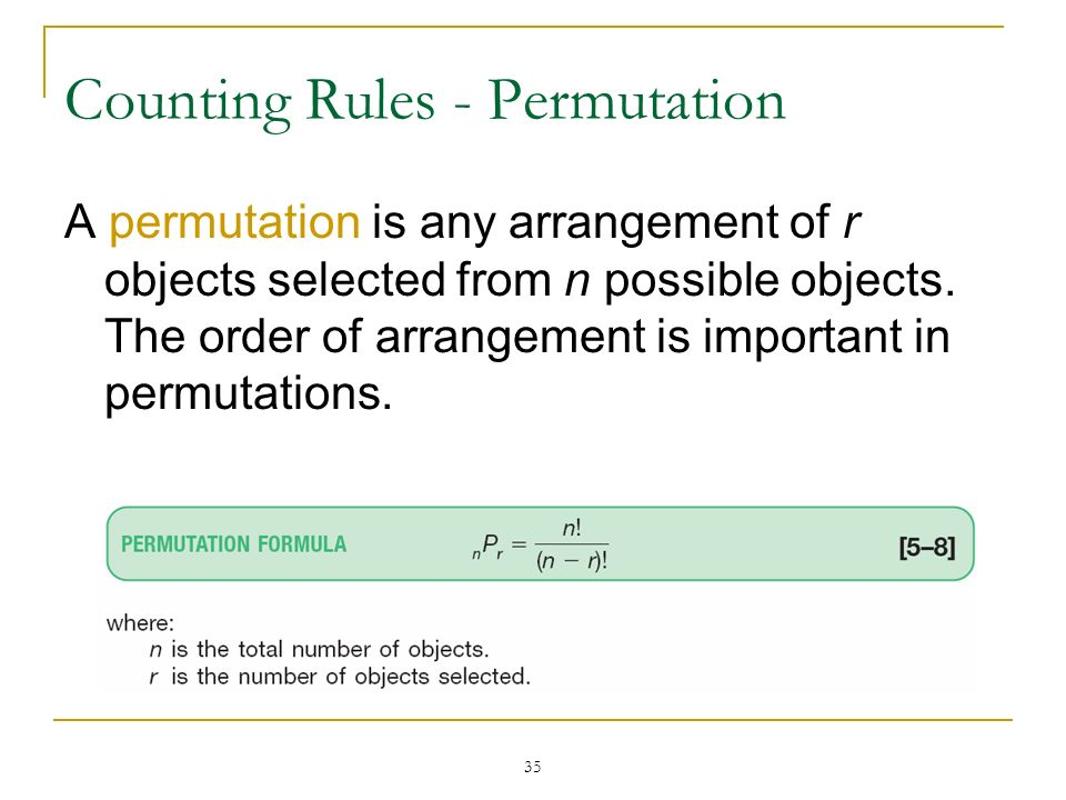 35 Counting Rules - Permutation A permutation is any arrangement of r objects selected from n possible objects. The order of arrangement is important