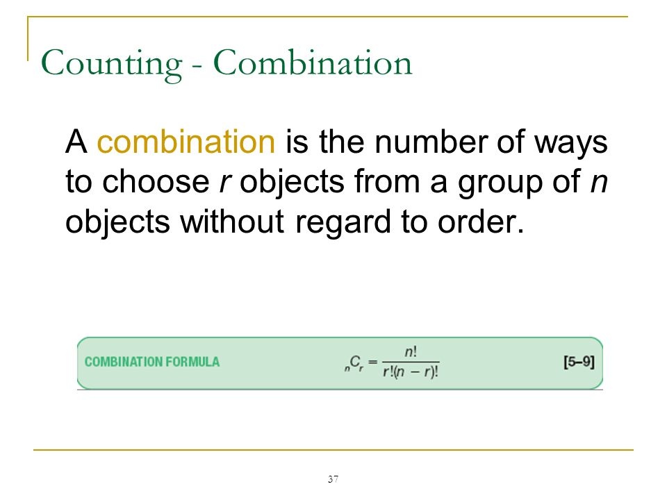 37 Counting - Combination A combination is the number of ways to choose r objects from a group of n objects without regard to order.